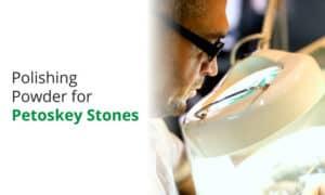 The best polishing powder for Petoskey stones.